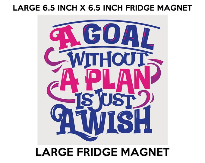 A Goal WIthout A Plan Is Just A Wish fridge magnet, large 6 1/2 x 6 1/2 inch premium fridge magnet that stands out.