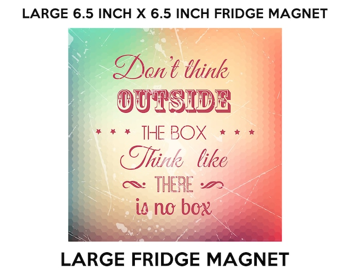 Don't think outside the box think like there is no box 6.5 inch x 6.5 inch premium fridge magnet that stands out.