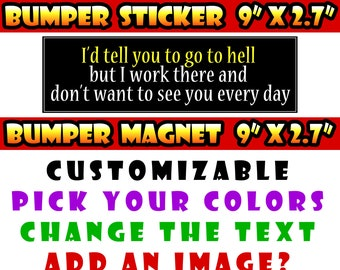 "I'd tell you to go to hell but I work there and don't want to see you everyday 9"" x 2.7"" bumper sticker custom bumper sticker or magnet"