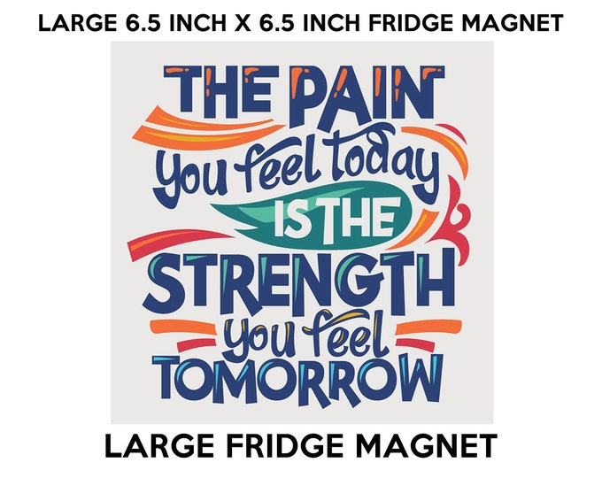 The Pain You Feel Today Is The Strength You Feel Tomorrow fridge magnet, large 6 1/2 x 6 1/2 inch premium fridge magnet that stands out.
