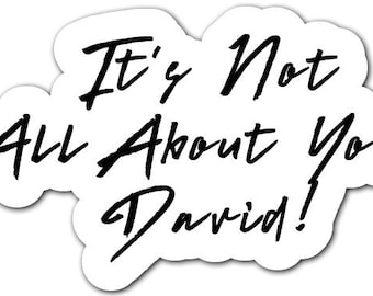 It's not all about you David? vinyl or regular sticker or magnet 4 1/2 inch by 2 1/4 inch receive 4!