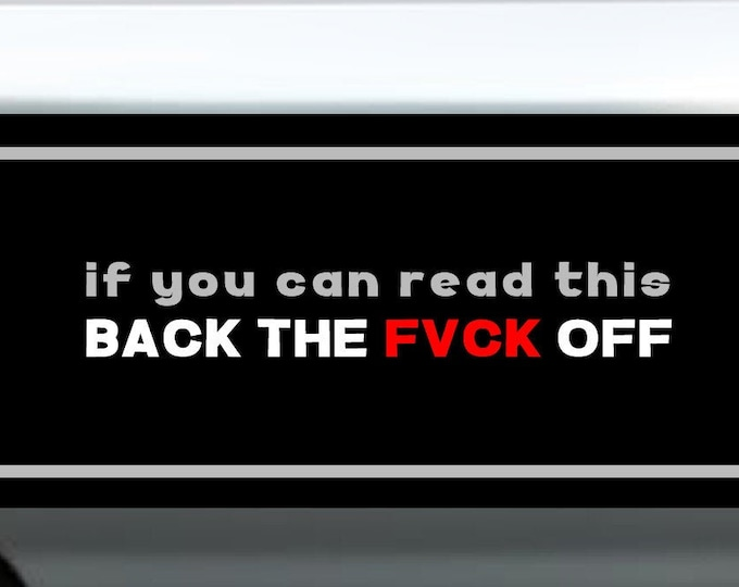 """If you can read this back the fvck off  Bumper Sticker or Magnet with your text, image or artwork, 8""""x2.4"""", 9""""x2.7"""" or 10""""x3"""" sizes avail."""