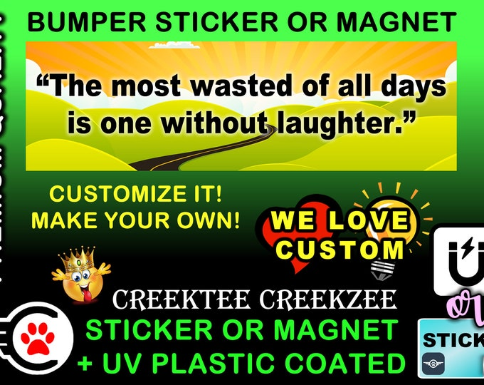 """The Most Wasted Of All Days Is One Without Laughter Bumper Sticker or Magnet, 8""""x2.4"""", 9""""x2.7"""" or 10""""x3"""" sizes , UV laminate coating"""
