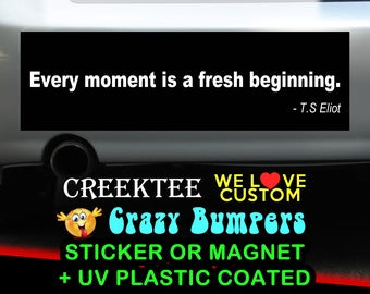 Every moment is a fresh beginning. 9 x 2.7 or 10 x 3 Sticker Magnet or bumper sticker or bumper magnet