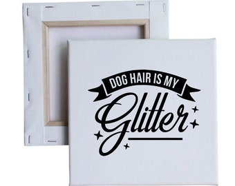 Dog Hair Is My Glitter 10x10 Canvas Art with melted vinyl print - Customize with your own design, ask us!