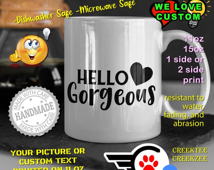Hello Gorgeous Coffee Mug or Your Logo or Custom Personalized Coffee Mugs, Your photo, image or text printed on a 11 or 15 oz White Mug
