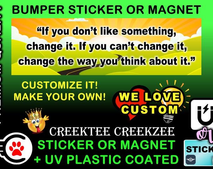 "If You Don't Like Something Change It..... Bumper Sticker or Magnet, 8""x2.4"", 9""x2.7"" or 10""x3"" sizes , UV laminate coating"