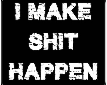 I Make Shit Happen 4 inch x 4 inch magnet OR sticker, standard or  premium vinyl print with uv protected plastic coating
