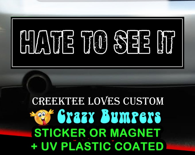 Hate To See It sticker or magnet, 9 x 2.7 or 10 x 3 Sticker Magnet or bumper sticker or bumper magnet