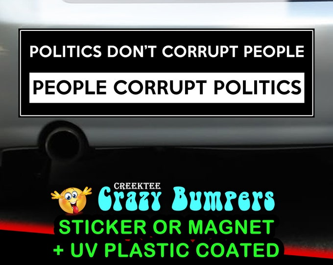 Politics Don't Corrupt People, People Corrupt Politics 10 x 3 Bumper Sticker or Magnetic Bumper Sticker Available