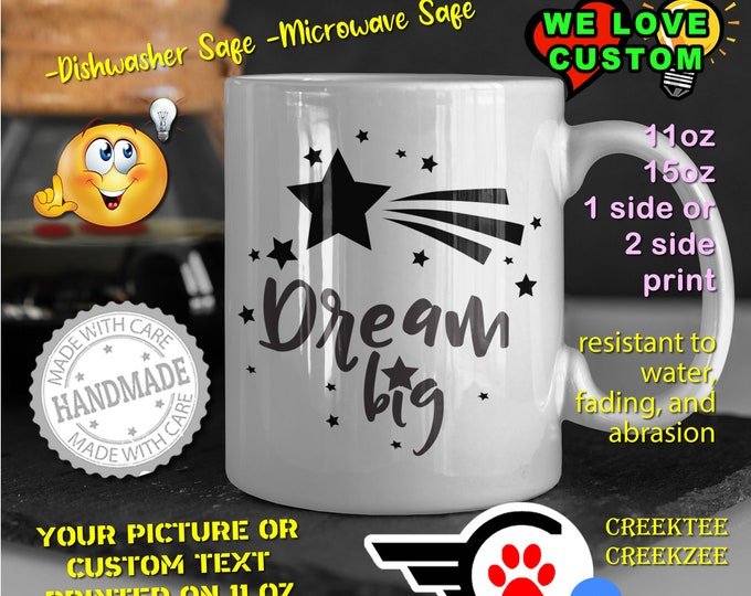 Dream Big Coffee Mug or Your Logo or Custom Personalized Coffee Mugs, Your photo, image or text printed on a 11 or 15 oz White Mug