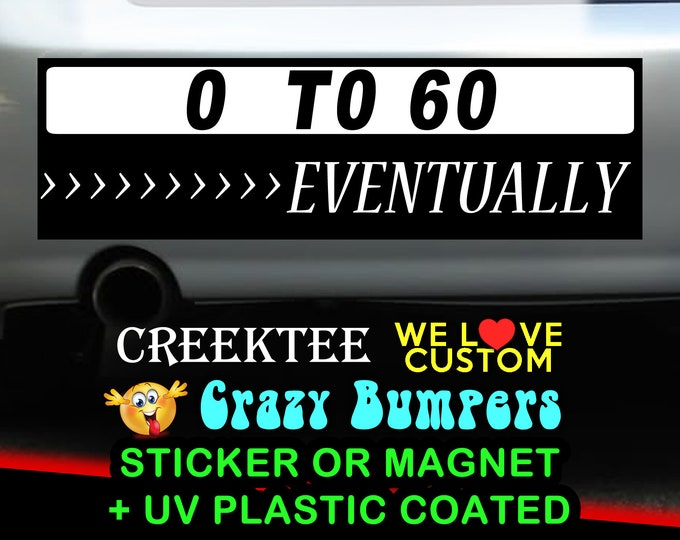 0 to 60 Eventually 9 x 2.7 or 10 x 3 Sticker Magnet or bumper sticker or bumper magnet