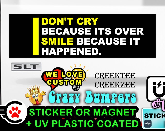 """I don't cry because its over i smile because - Bumper Sticker or Magnet sizes 4""""x1.5"""", 5""""x2"""", 6""""x2.5"""", 8""""x2.4"""", 9""""x2.7"""" or 10""""x3"""" sizes"""
