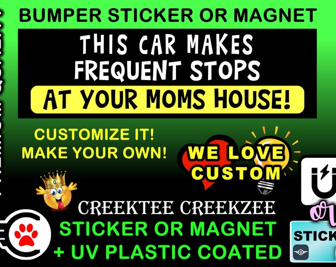 "This car makes frequent stops at your mom's house Bumper Sticker or Magnet 4""x1.5"", 5""x2"", 6""x2.5"", 8""x2.4"", 9""x2.7"" or 10""x3"" sizes"