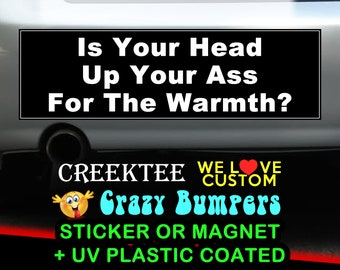 Is Your Head Up Your Ass For The Warmth 9 x 2.7 or 10 x 3 Sticker Magnet or bumper sticker or bumper magnet