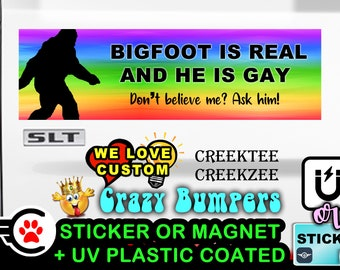 """Bigfoot Is Real And He Is Gay - Funny Bumper Sticker or Magnet sizes 4""""x1.5"""", 5""""x2"""", 6""""x2.5"""", 8""""x2.4"""", 9""""x2.7"""" or 10""""x3"""" sizes"""
