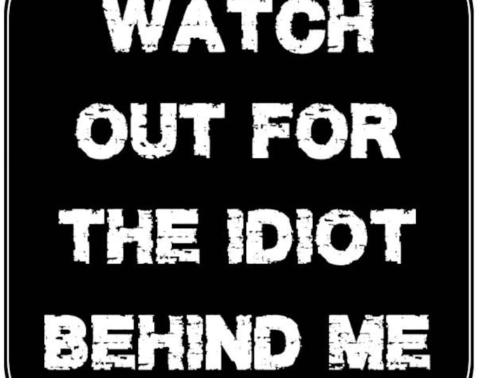 Watch out for the idiot behind me 4 inch x 4 inch magnet OR sticker, standard or  premium vinyl print with uv protected plastic coating