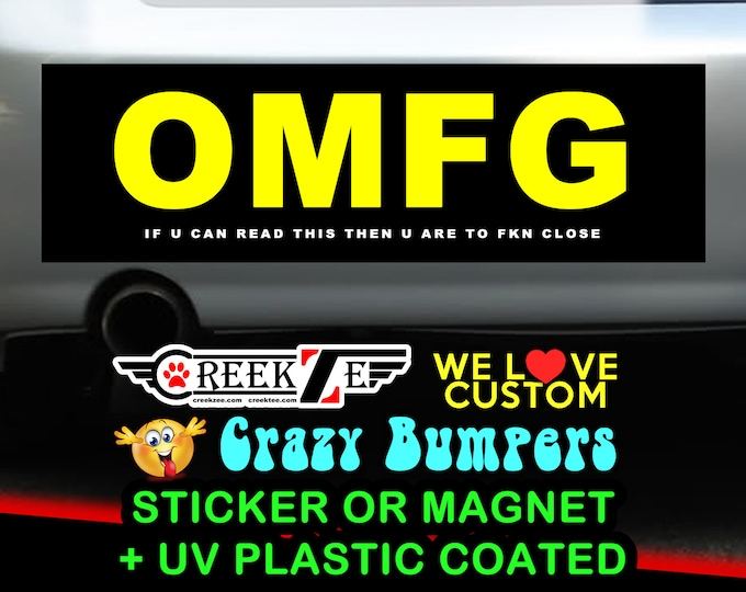 """OMFG  if u can read this then u are to fkn close Bumper Sticker or Magnet 4""""x1.5"""", 5""""x2"""", 6""""x2.5"""", 8""""x2.4"""", 9""""x2.7"""" or 10""""x3"""" sizes"""