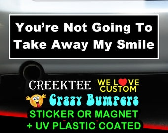 You're Not Going To Take Away My Smile 9 x 2.7 or 10 x 3 Sticker Magnet or bumper sticker or bumper magnet