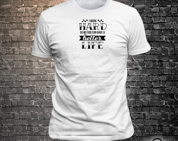 I work hard so my dog can have a better life Dog Long Lasting Vinyl Print T-Shirt - Dog T-Shirt, Tshirt