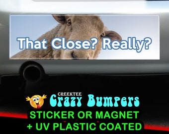 That Close? Really? 10 x 3 Bumper Sticker or Magnetic Bumper Sticker Available