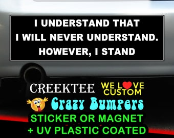 I Understand That I Will Never Understand, However I Stand 9 x 2.7 or 10 x 3 Sticker Magnet or bumper sticker or bumper magnet