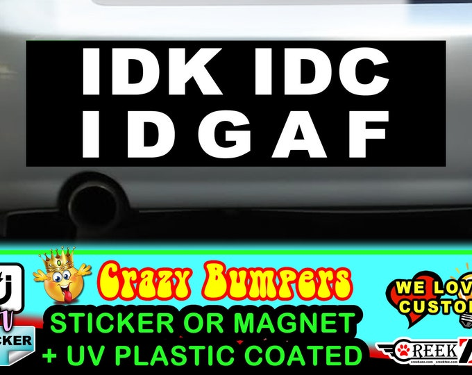 Idk Idc Idgaf Bumper Sticker or Magnet, various sizes available with UV laminate protection, custom personalization welcome