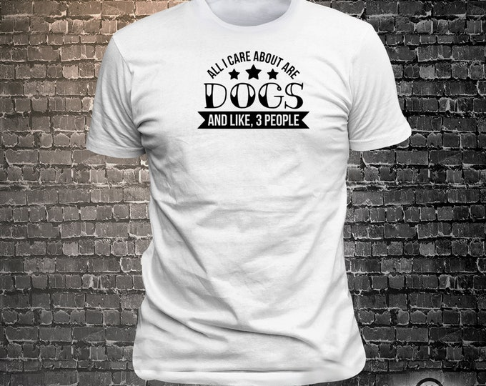 All i care about are dogs and like 3 people Dog Long Lasting Vinyl Print T-Shirt - Dog T-Shirt, Tshirt