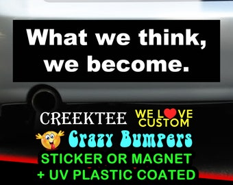 What we think, we become. 9 x 2.7 or 10 x 3 Sticker Magnet or bumper sticker or bumper magnet