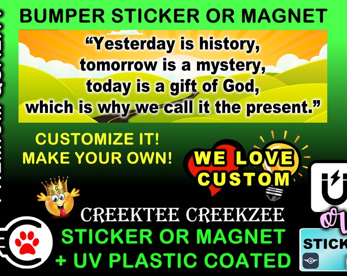 """Yesterday Is History, Tomorrow Is A Mystery..... Bumper Sticker or Magnet, 8""""x2.4"""", 9""""x2.7"""" or 10""""x3"""" sizes , UV laminate coating"""