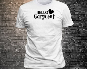 Vinyl Print Hello Gorgeous -  Fun Wear T-Shirt  - Unisex Funny Sayings and T-Shirts Cool Funny T-Shirts Fun Wear