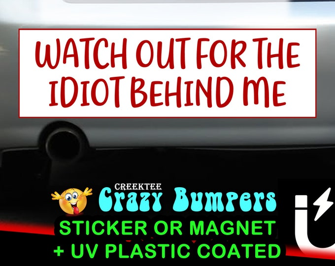 Watch Out For The Idiot Behind Me bumper sticker or magnet, 9 x 2.7 or 10 x 3 Sticker Magnet or bumper sticker or bumper magnet