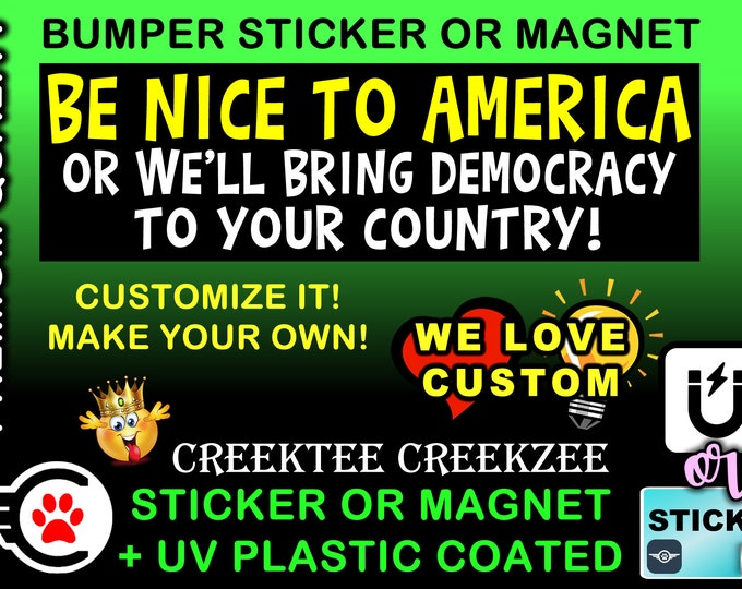 Be Nice To America Or We'll Bring Democracy To Your Country Bumper Sticker or Magnet various sizes