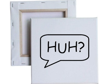 HUH? callout speech bubble 10x10 Canvas Art with melted vinyl print - Customize with your own design, ask us!