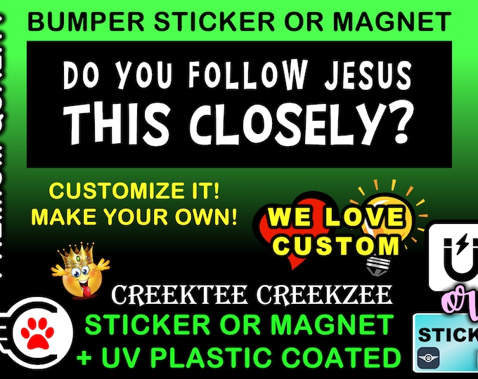 "Do you follow jesus this closely? Bumper Sticker or Magnet in new sizes, 4""x1.5"", 5""x2"", 6""x2.5"", 8""x2.4"", 9""x2.7"" or 10""x3"" sizes"