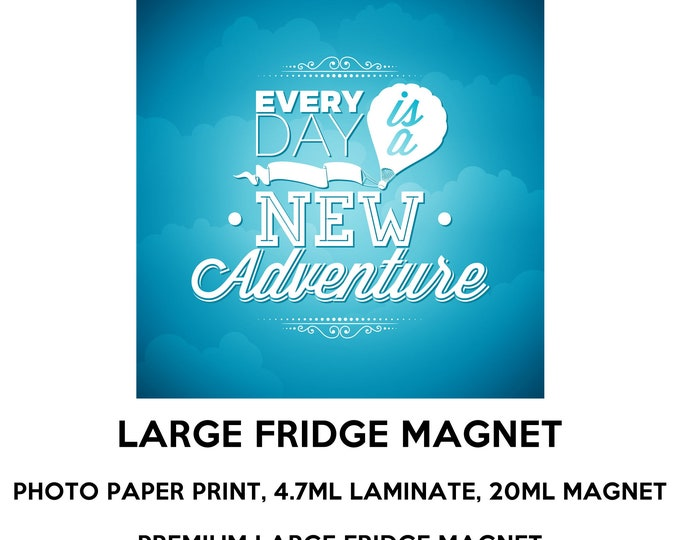 Every day is a new adventure fridge magnet, large 6 1/2 x 6 1/2 inch premium fridge magnet that stands out.