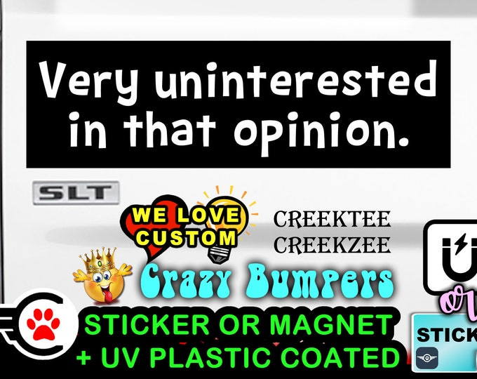 """Very uninterested in that opinion Bumper Sticker or Magnet in new sizes, 4""""x1.5"""", 5""""x2"""", 6""""x2.5"""", 8""""x2.4"""", 9""""x2.7"""" or 10""""x3"""" sizes"""