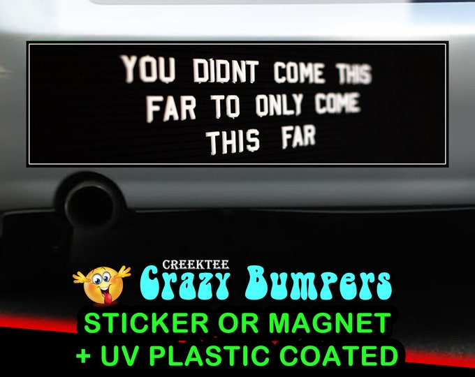 You didn't come this far to only come this far 10 x 3 Bumper Sticker or Magnet - Custom changes and orders welcomed!