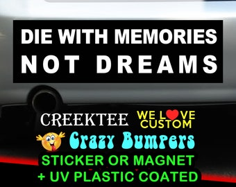 Die With Memories, Not Dreams. 9 x 2.7 or 10 x 3 Sticker Magnet or bumper sticker or bumper magnet