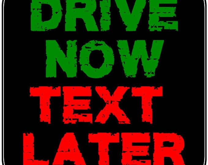 Drive Now Text Later 4 inch x 4 inch magnet OR sticker, standard or  premium vinyl print with uv protected plastic coating