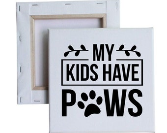 My Kids Have Paws 10x10 Canvas Art with melted vinyl print - Customize with your own design, ask us!