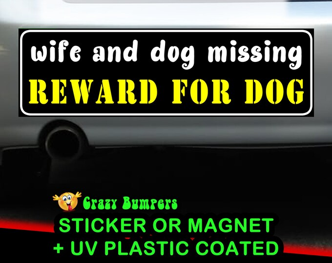 Wife and dog missing, reward for dog Bumper Sticker 10 x 3 Bumper Sticker or Magnetic Bumper Sticker Available