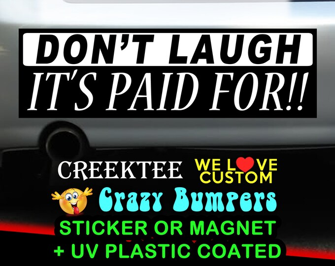 Don't Laugh It's Paid For 9 x 2.7 or 10 x 3 Sticker Magnet or bumper sticker or bumper magnet