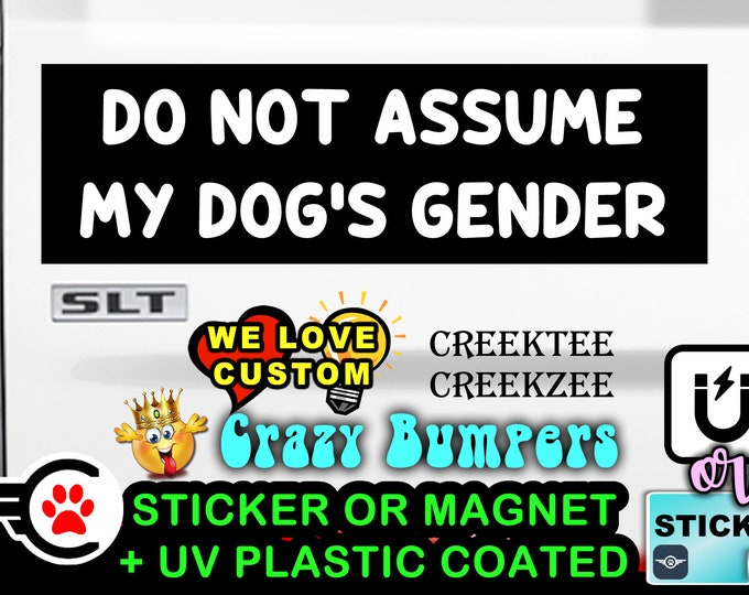 """Do Not Assume My Dog's Gender Bumper Sticker or Magnet sizes 4""""x1.5"""", 5""""x2"""", 6""""x2.5"""", 8""""x2.4"""", 9""""x2.7"""" or 10""""x3"""" sizes"""