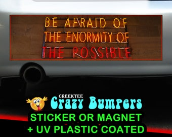 Be Afraid Of The Enormity Of The Possible 10 x 3 Bumper Sticker or Magnet - Custom changes and orders welcomed!