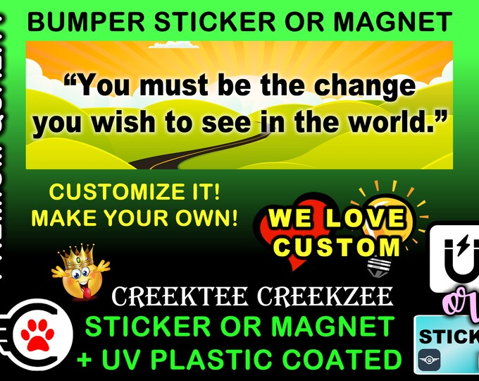 """You Must Be The Change You Wish To See In The World Bumper Sticker or Magnet, 8""""x2.4"""", 9""""x2.7"""" or 10""""x3"""" sizes , UV laminate coating"""