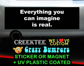 Everything you can imagine is real. 9 x 2.7 or 10 x 3 Sticker Magnet or bumper sticker or bumper magnet