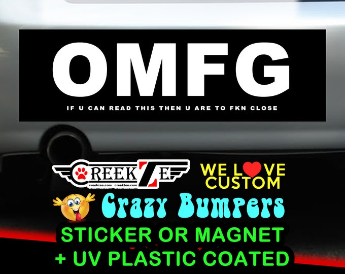 """OMFG  if u can read this then u are to fkn close Bumper Sticker or Magnet 4""""x1.5"""", 5""""x2"""", 6""""x2.5"""", 8""""x2.4"""", 9""""x2.7"""" or 10""""x3"""" sizes white tx"""