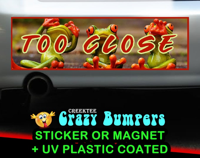 Too Close 10 x 3 Bumper Sticker or Magnetic Bumper Sticker Available