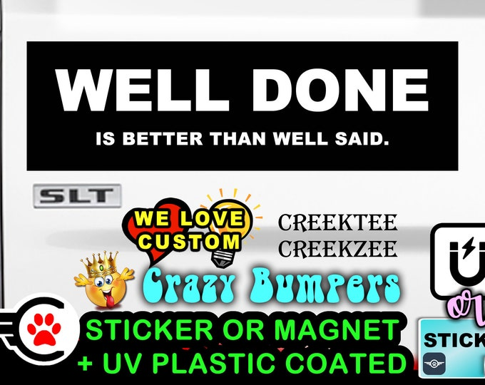 """Well done is better than well said - Bumper Sticker or Magnet sizes 4""""x1.5"""", 5""""x2"""", 6""""x2.5"""", 8""""x2.4"""", 9""""x2.7"""" or 10""""x3"""" sizes"""
